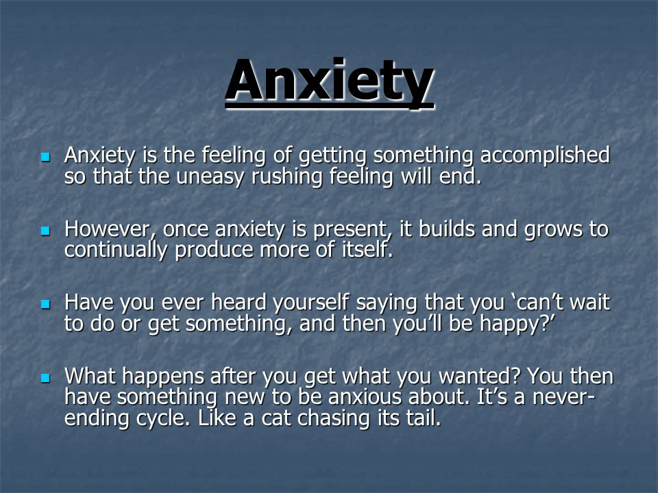 Anxiety Anxiety is the feeling of getting something accomplished so that the uneasy rushing feeling will end.