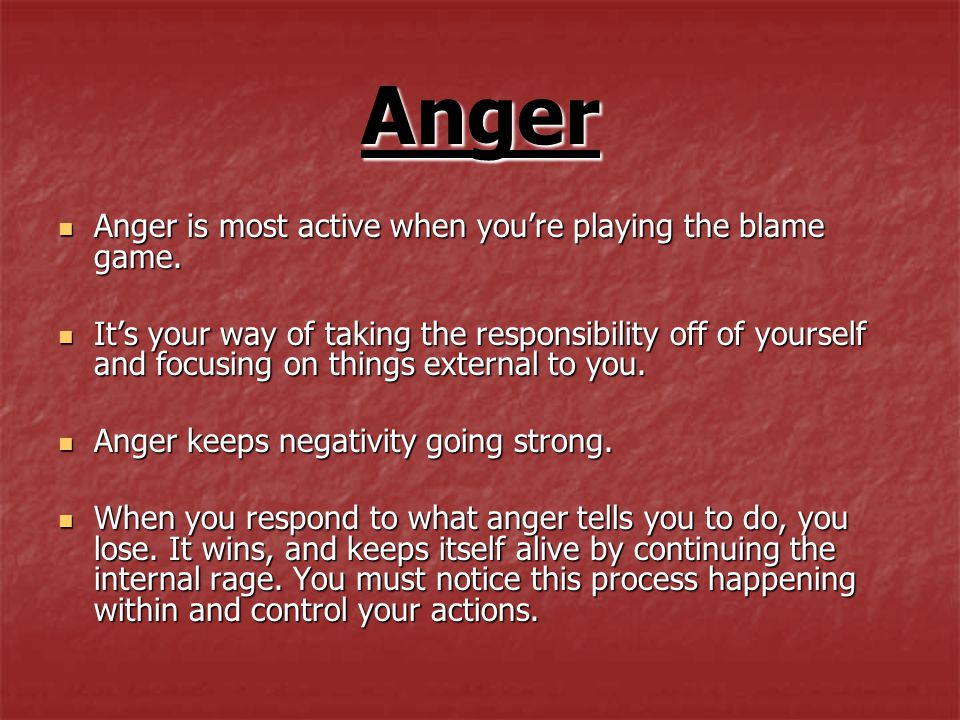 Anger Anger is most active when you're playing the blame game.