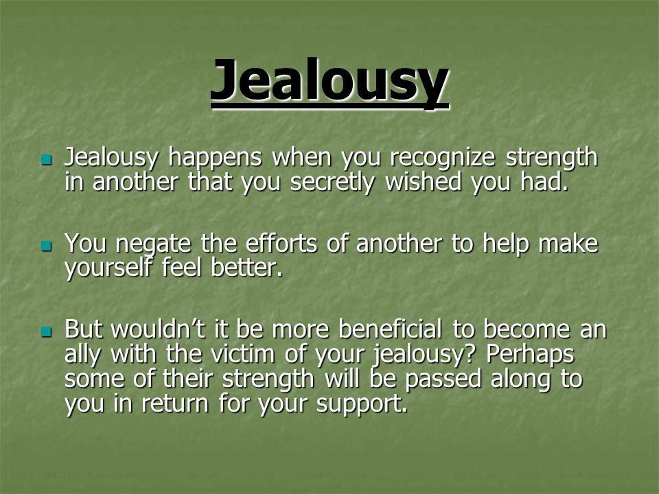 Jealousy Jealousy happens when you recognize strength in another that you secretly wished you had.