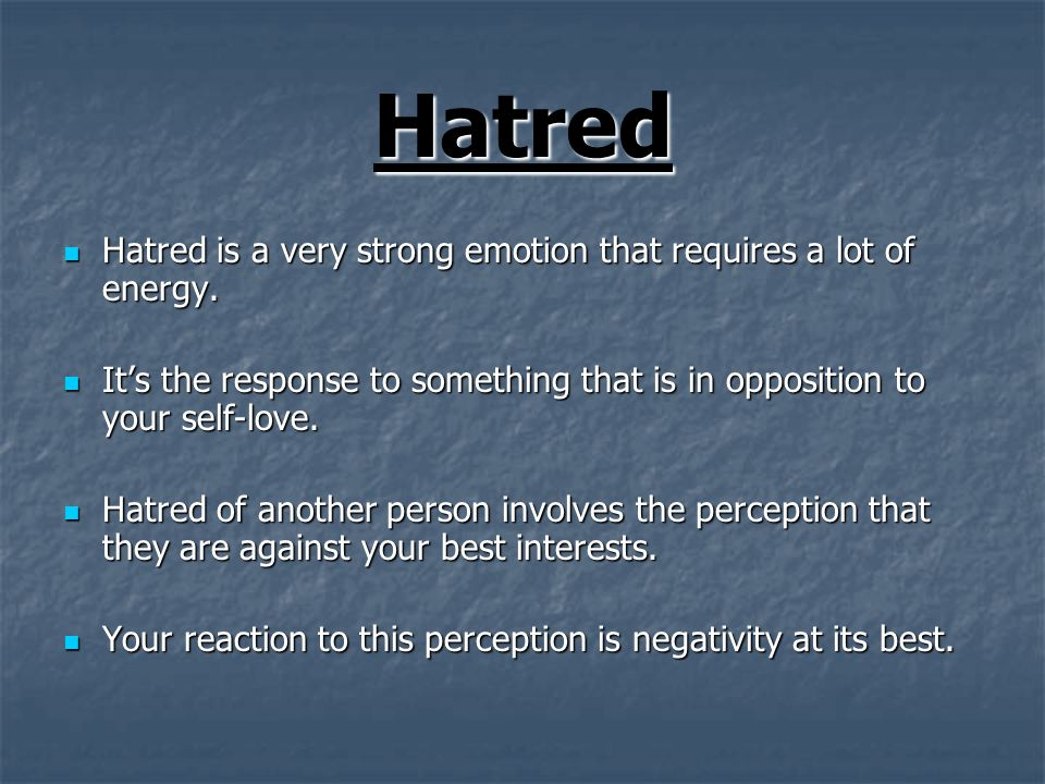 Hatred Hatred is a very strong emotion that requires a lot of energy.