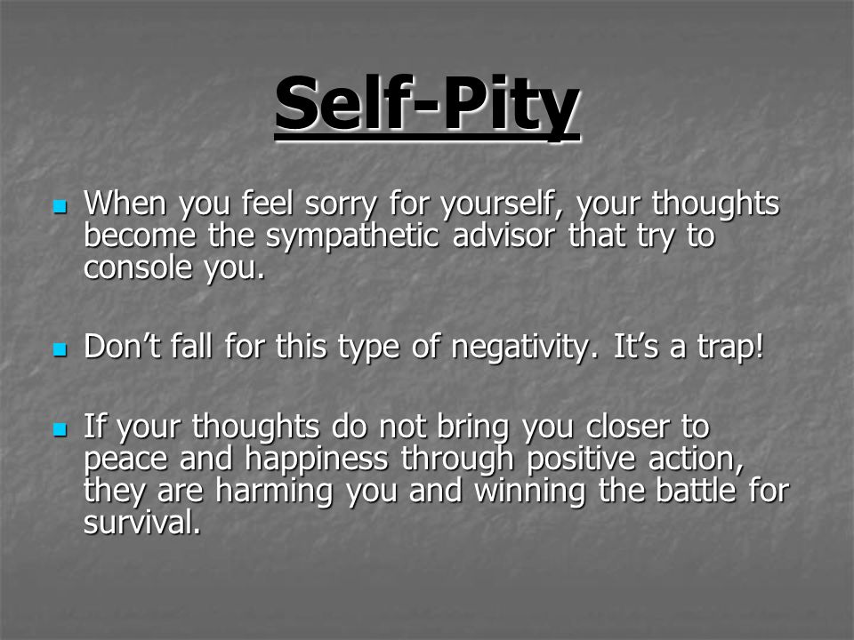 Self-Pity When you feel sorry for yourself, your thoughts become the sympathetic advisor that try to console you.
