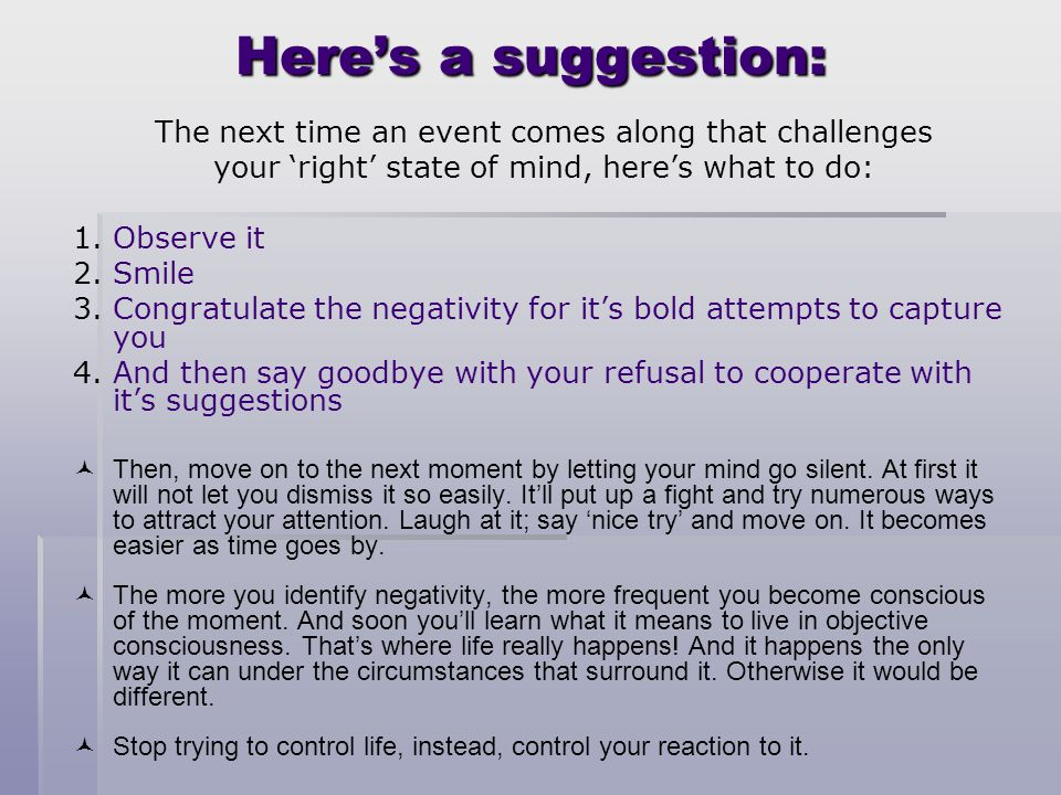 Here's a suggestion: The next time an event comes along that challenges. your 'right' state of mind, here's what to do: