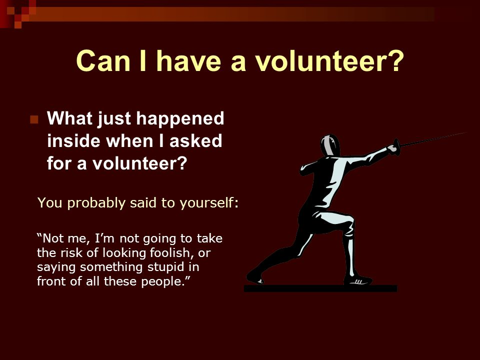 Can I have a volunteer What just happened inside when I asked for a volunteer You probably said to yourself: