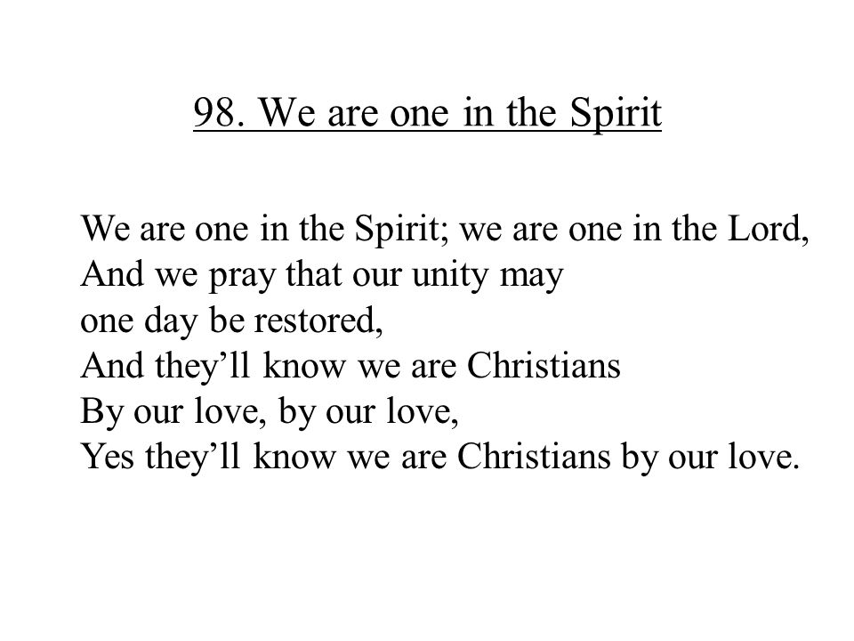 98. We are one in the Spirit We are one in the Spirit; we are one in the Lord, And we pray that our unity may.