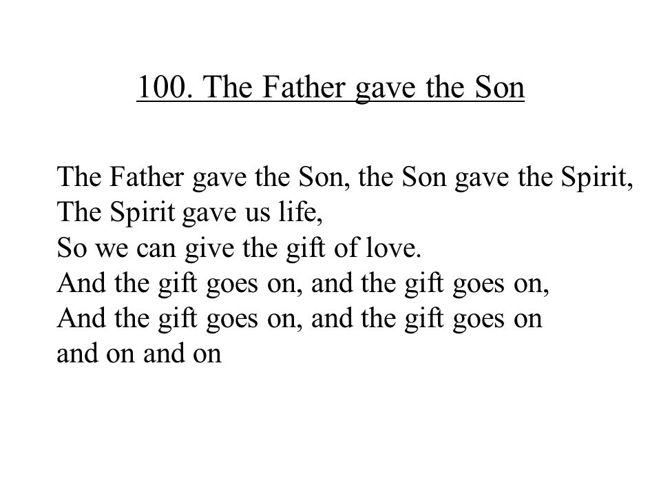 100. The Father gave the Son The Father gave the Son, the Son gave the Spirit, The Spirit gave us life,