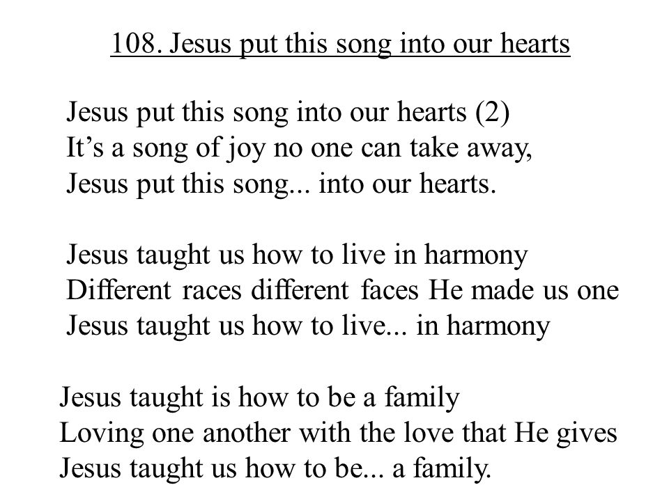 108. Jesus put this song into our hearts