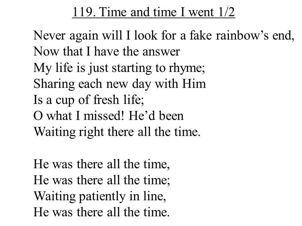 119. Time and time I went 1/2 Never again will I look for a fake rainbow's end, Now that I have the answer.