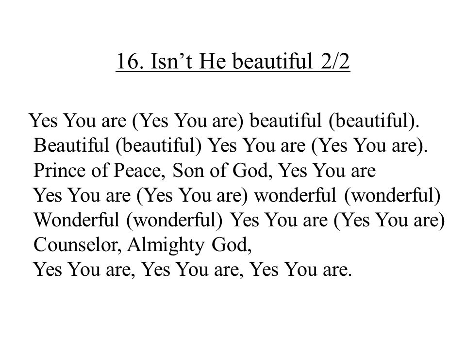 16. Isn't He beautiful 2/2 Yes You are (Yes You are) beautiful (beautiful). Beautiful (beautiful) Yes You are (Yes You are).