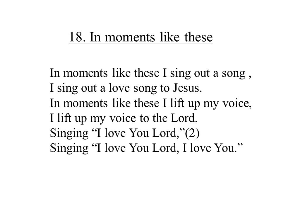 18. In moments like these In moments like these I sing out a song ,
