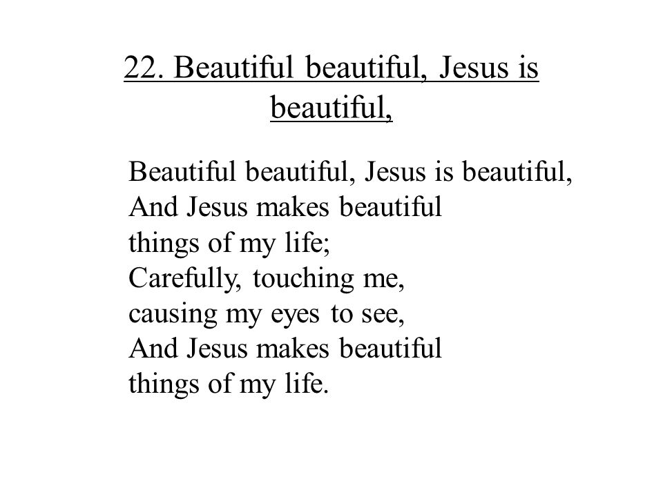 22. Beautiful beautiful, Jesus is beautiful,