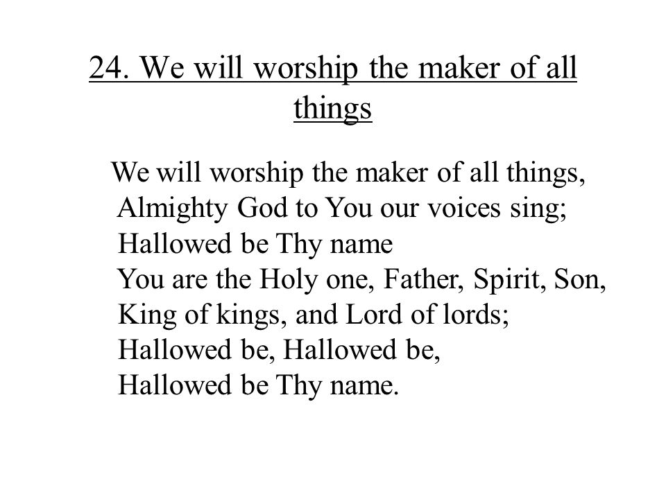 24. We will worship the maker of all things