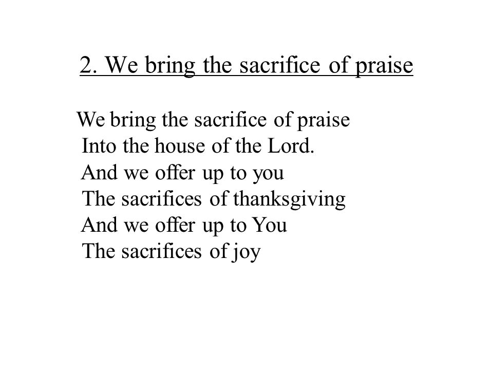 2. We bring the sacrifice of praise