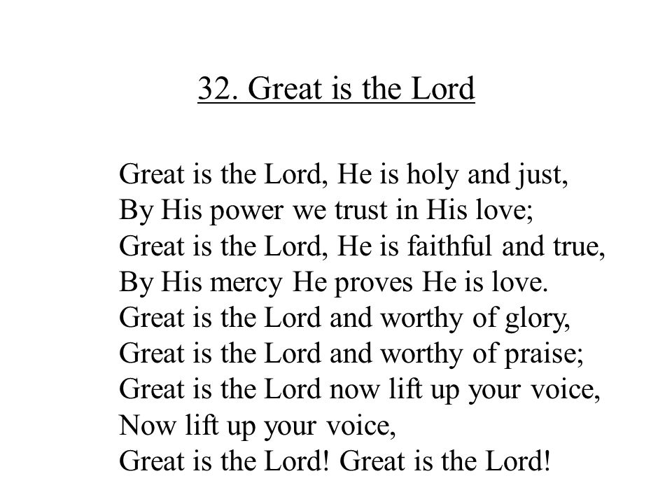 32. Great is the Lord Great is the Lord, He is holy and just,