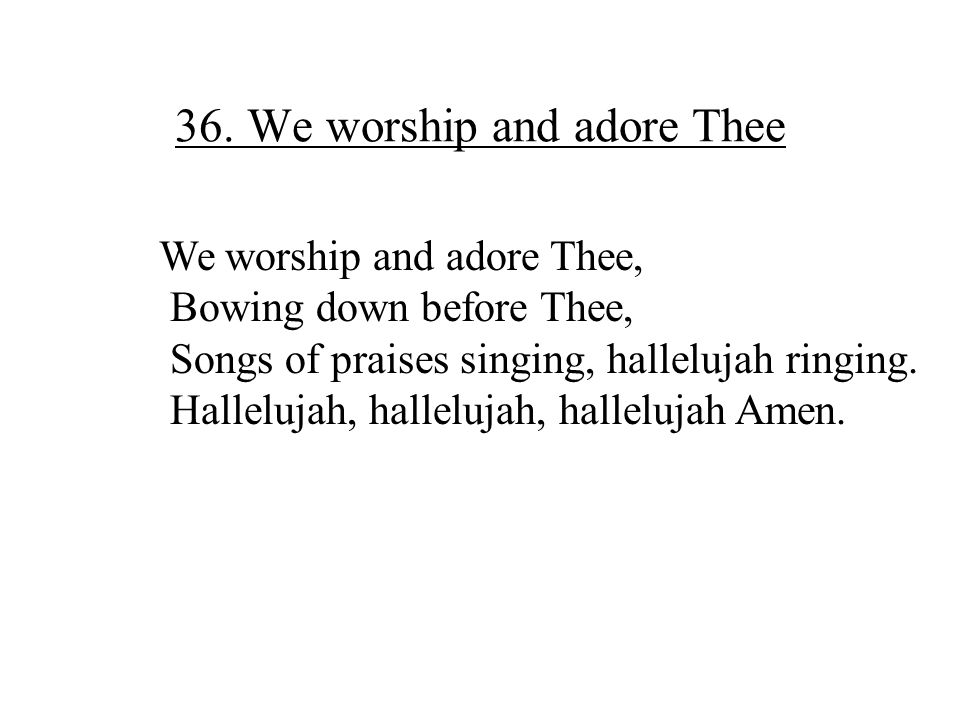 36. We worship and adore Thee
