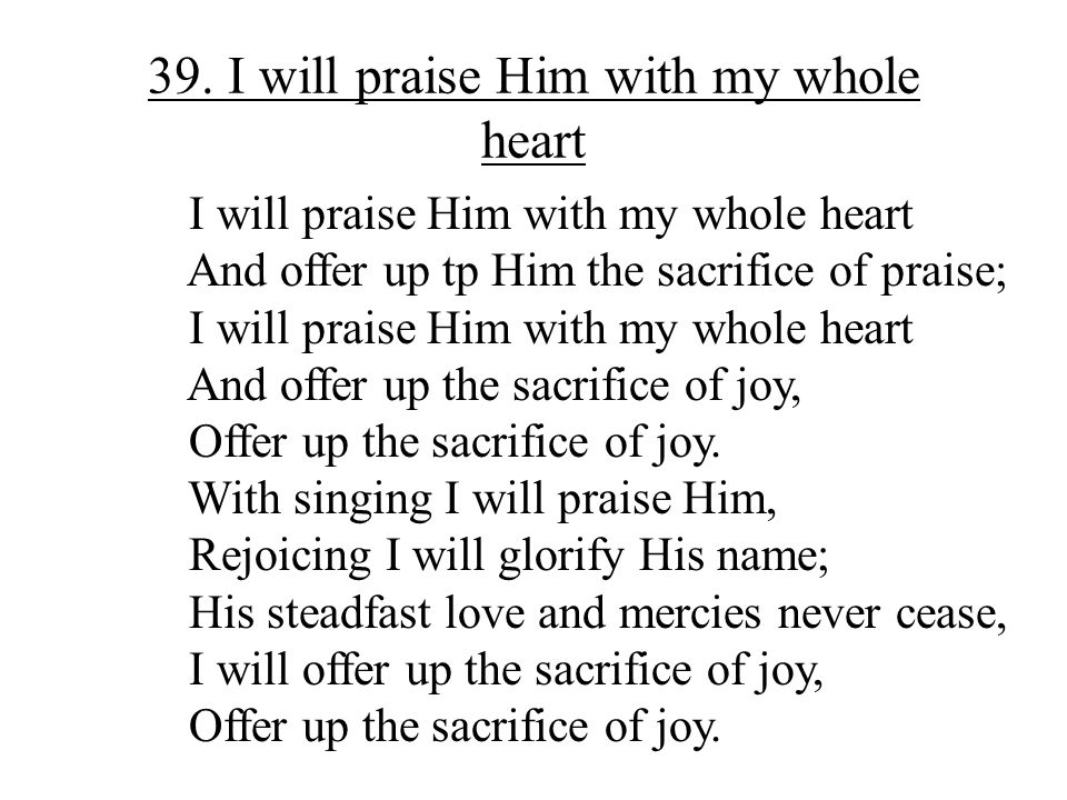 39. I will praise Him with my whole heart