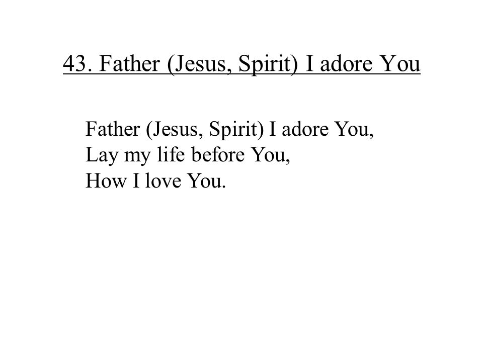43. Father (Jesus, Spirit) I adore You