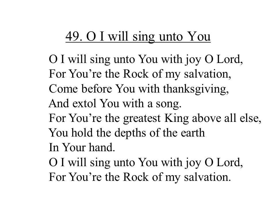49. O I will sing unto You O I will sing unto You with joy O Lord,