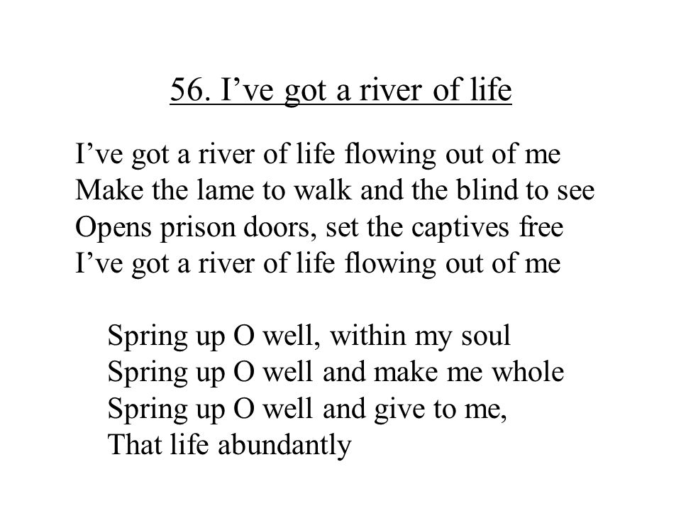 56. I've got a river of life I've got a river of life flowing out of me. Make the lame to walk and the blind to see.