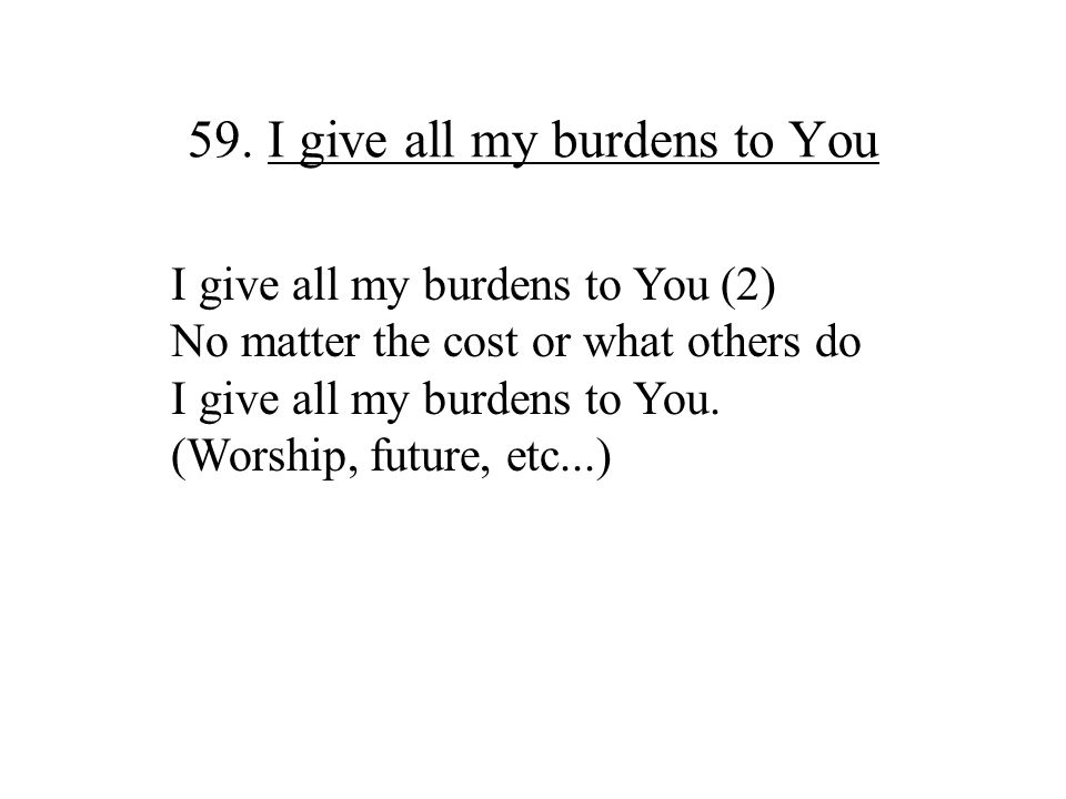 59. I give all my burdens to You