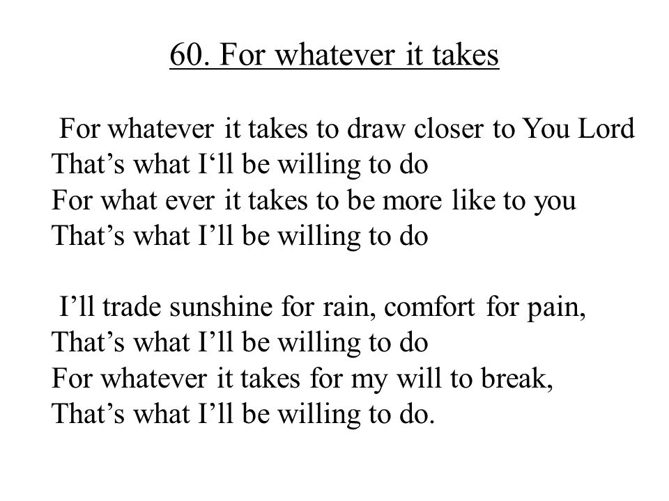 60. For whatever it takes For whatever it takes to draw closer to You Lord. That's what I'll be willing to do.