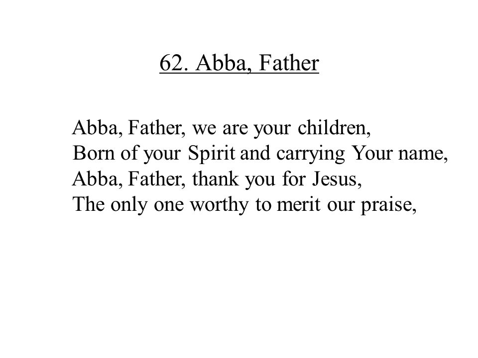 62. Abba, Father Abba, Father, we are your children,