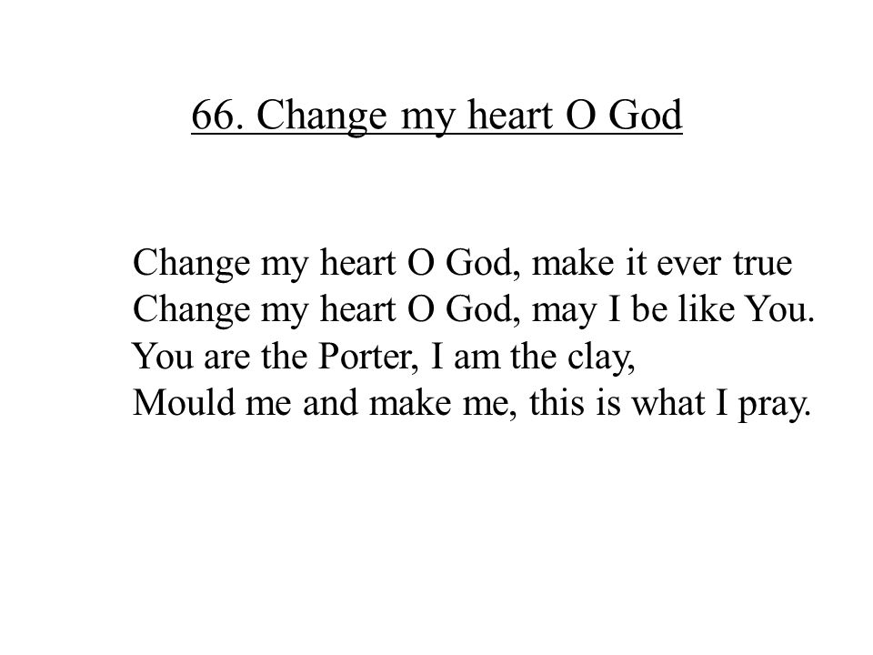 66. Change my heart O God Change my heart O God, make it ever true