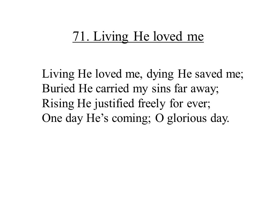 71. Living He loved me Living He loved me, dying He saved me;