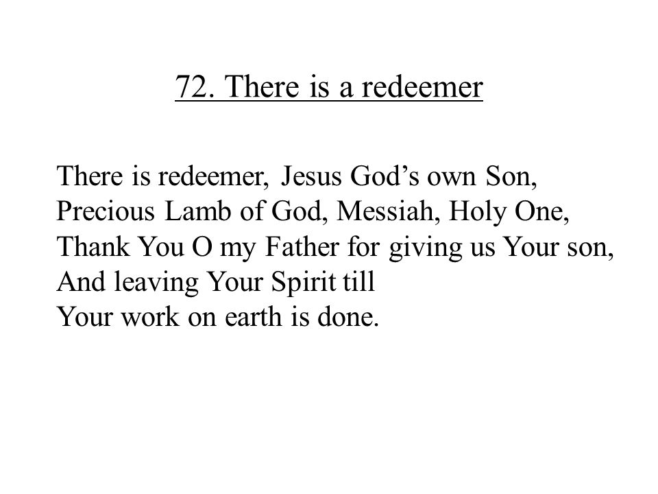 72. There is a redeemer There is redeemer, Jesus God's own Son,