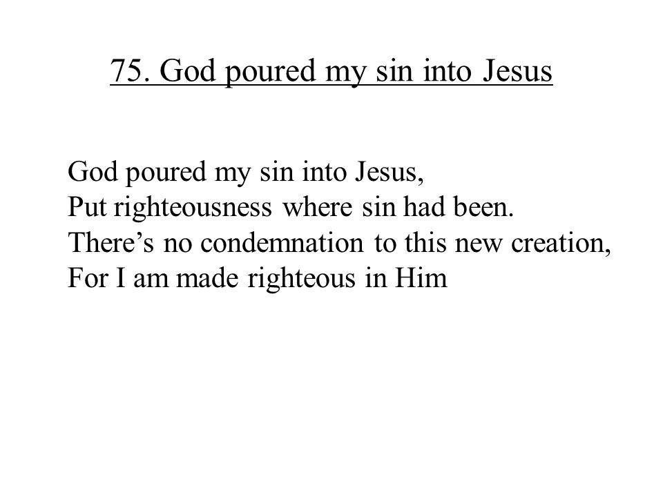 75. God poured my sin into Jesus