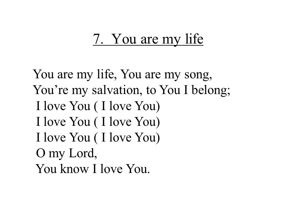 7. You are my life You are my life, You are my song,