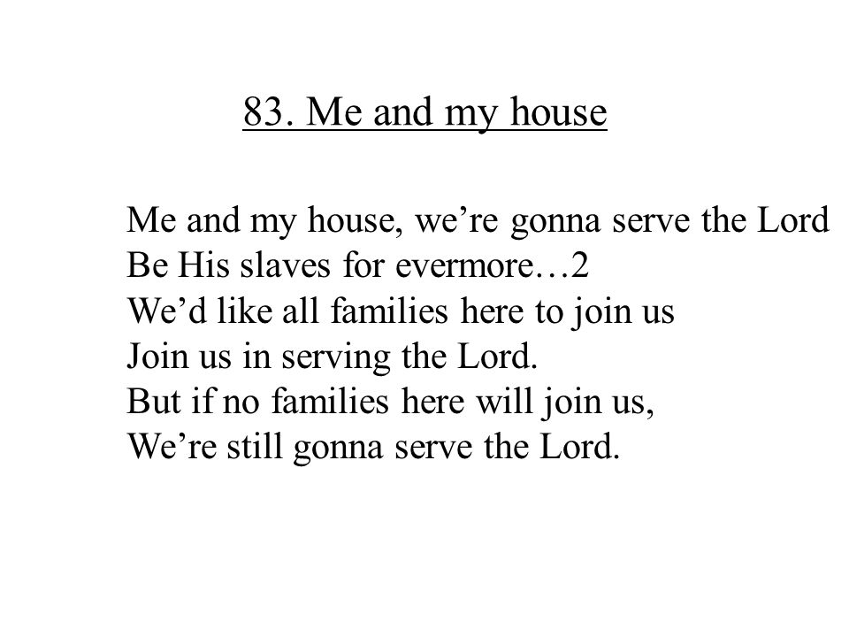 83. Me and my house Me and my house, we're gonna serve the Lord