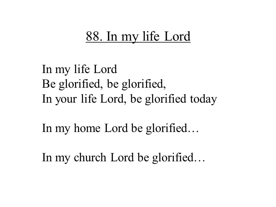88. In my life Lord In my life Lord Be glorified, be glorified,