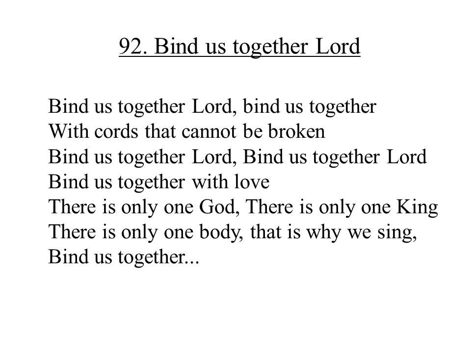 92. Bind us together Lord Bind us together Lord, bind us together