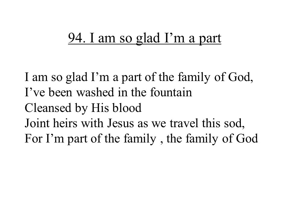94. I am so glad I'm a part I am so glad I'm a part of the family of God, I've been washed in the fountain.
