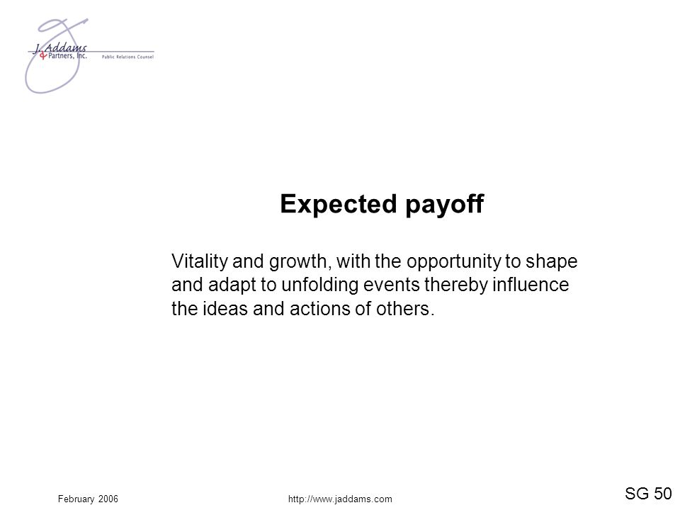 Expected payoff Vitality and growth, with the opportunity to shape and adapt to unfolding events thereby influence the ideas and actions of others.