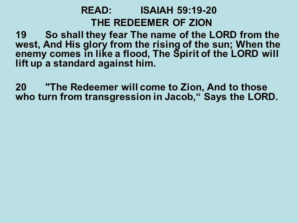 READ: ISAIAH 59:19-20 THE REDEEMER OF ZION.