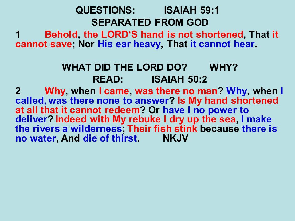 QUESTIONS: ISAIAH 59:1 SEPARATED FROM GOD. 1 Behold, the LORD'S hand is not shortened, That it cannot save; Nor His ear heavy, That it cannot hear.