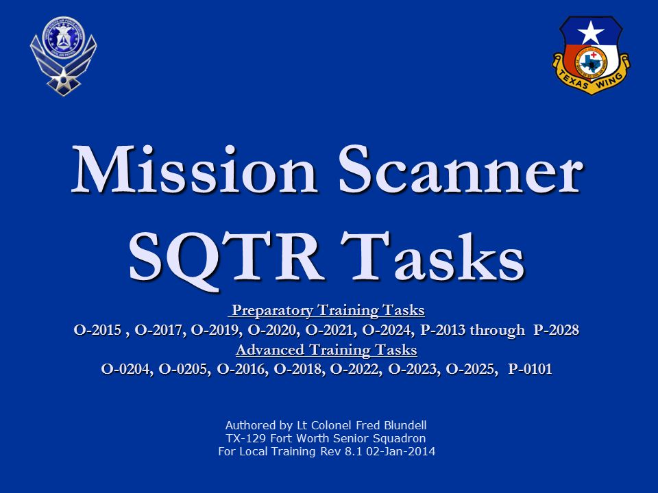 Mission Scanner SQTR Tasks Preparatory Training Tasks O-2015 , O-2017, O-2019, O-2020, O-2021, O-2024, P-2013 through P-2028 Advanced Training Tasks O-0204, O-0205, O-2016, O-2018, O-2022, O-2023, O-2025, P-0101 Authored by Lt Colonel Fred Blundell TX-129 Fort Worth Senior Squadron For Local Training Rev 8.1 02-Jan-2014