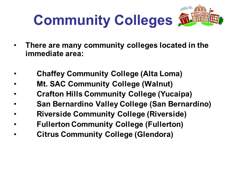 Community Colleges There are many community colleges located in the immediate area: Chaffey Community College (Alta Loma)