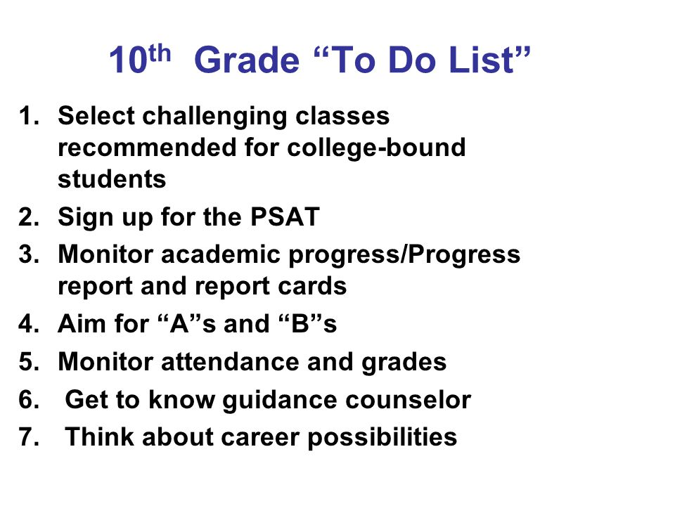 10th Grade To Do List Select challenging classes recommended for college-bound students. Sign up for the PSAT.