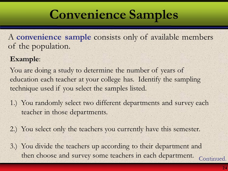 Convenience Samples A convenience sample consists only of available members of the population. Example: