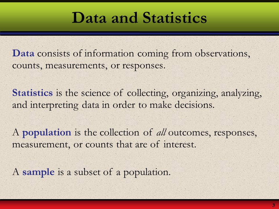 Data and Statistics Data consists of information coming from observations, counts, measurements, or responses.