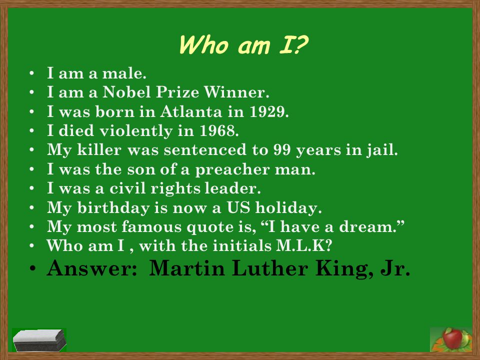 Who am I Answer: Martin Luther King, Jr. I am a male.