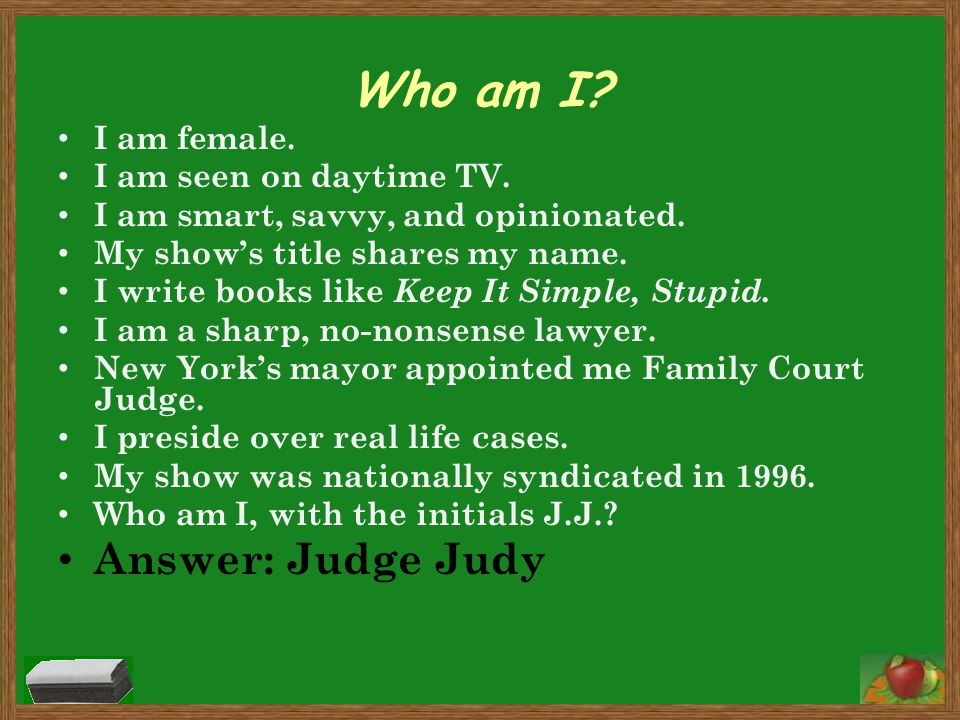 Who am I Answer: Judge Judy I am female. I am seen on daytime TV.