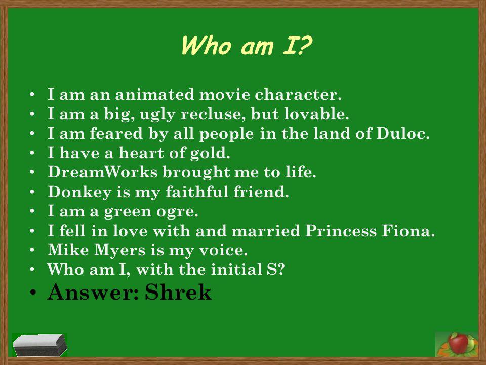 Who am I Answer: Shrek I am an animated movie character.