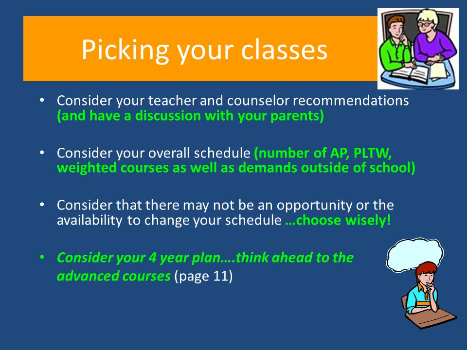 Picking your classes Consider your teacher and counselor recommendations (and have a discussion with your parents)