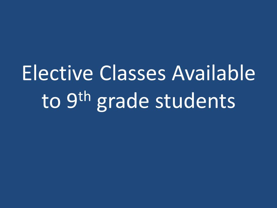 Elective Classes Available to 9th grade students