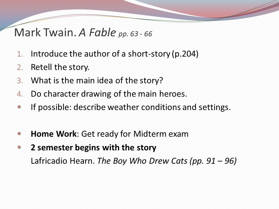 Mark Twain. A Fable pp. 63 - 66 Introduce the author of a short-story (p.204) Retell the story. What is the main idea of the story