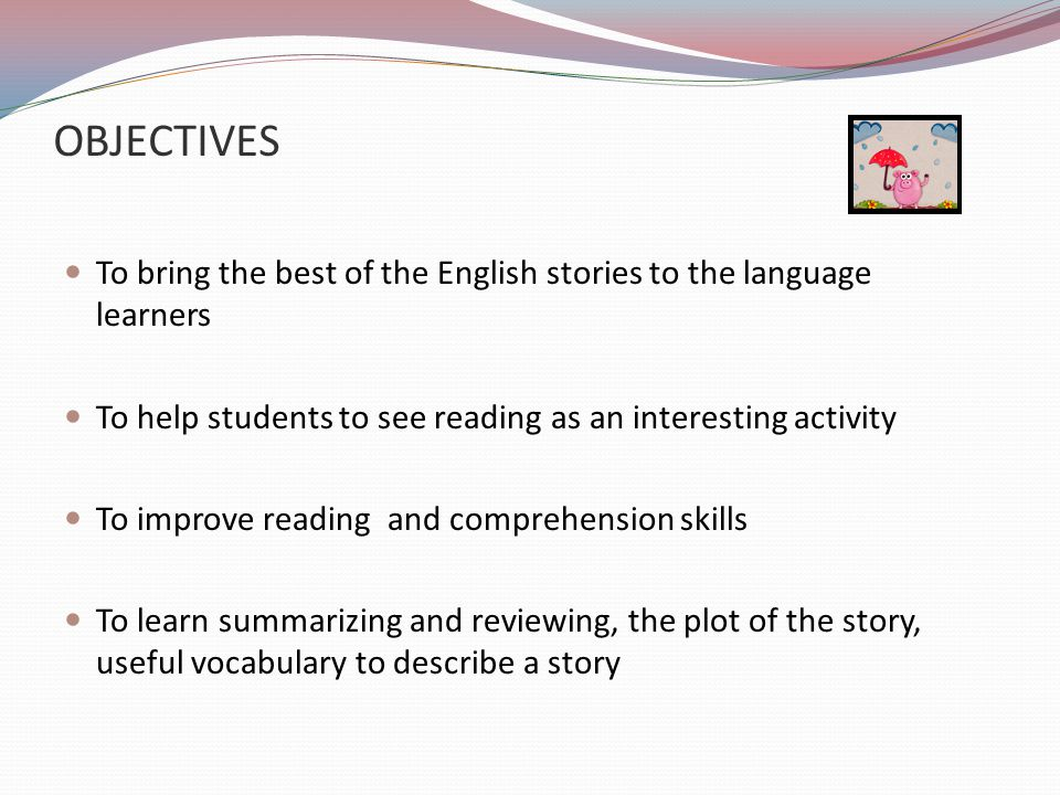 OBJECTIVES To bring the best of the English stories to the language learners. To help students to see reading as an interesting activity.