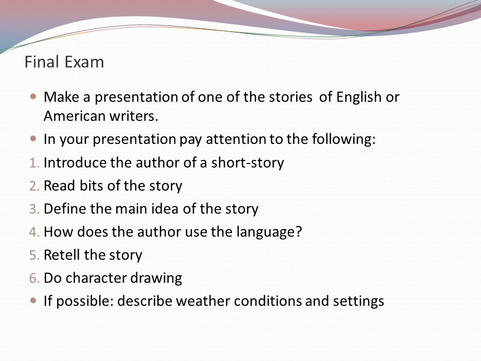 Final Exam Make a presentation of one of the stories of English or American writers. In your presentation pay attention to the following: